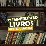 12 imperdiveis livros sobre viagem
