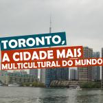 Toronto, a cidade mais multicultural do mundo